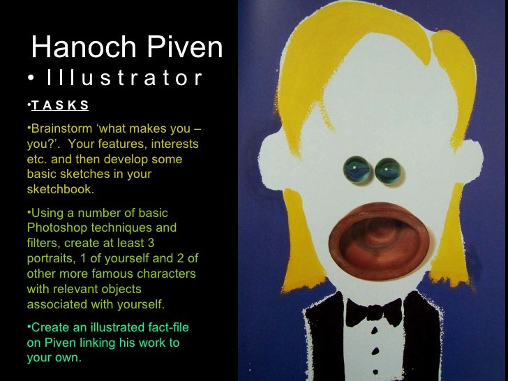 Hanoch Piven <ul><li>I l l u s t r a t o r </li></ul><ul><li>T A S K S </li></ul><ul><li>Brainstorm 'what makes you – you?...