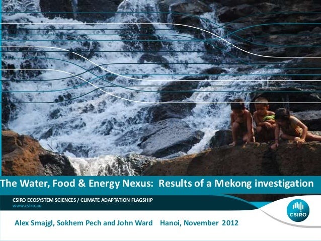 The Water, Food & Energy Nexus: Results of a Mekong investigation  CSIRO ECOSYSTEM SCIENCES / CLIMATE ADAPTATION FLAGSHIP ...