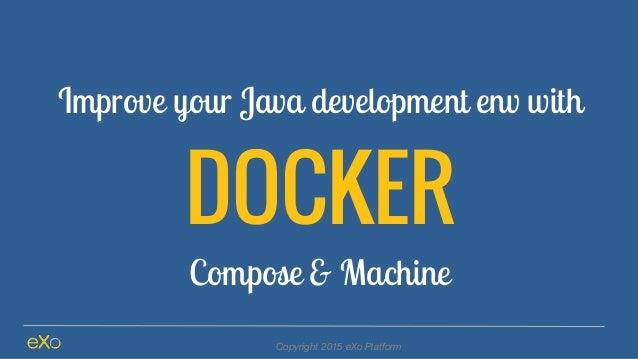 Improve your Java development env with DOCKER Compose & Machine Copyright 2015 eXo Platform