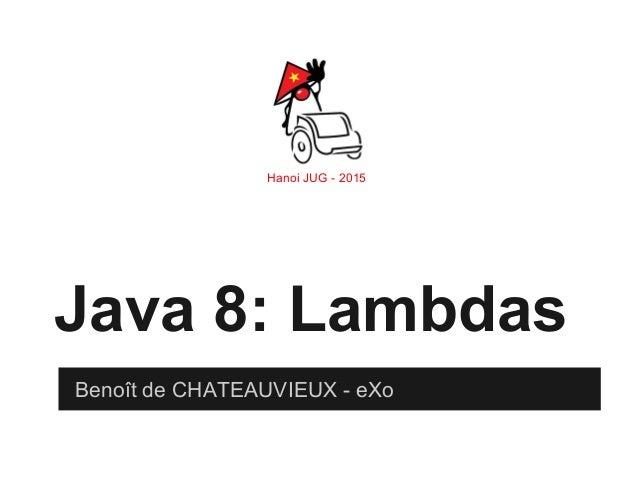 Hanoi JUG - 2015 Java 8: Lambdas Benoît de CHATEAUVIEUX - eXo