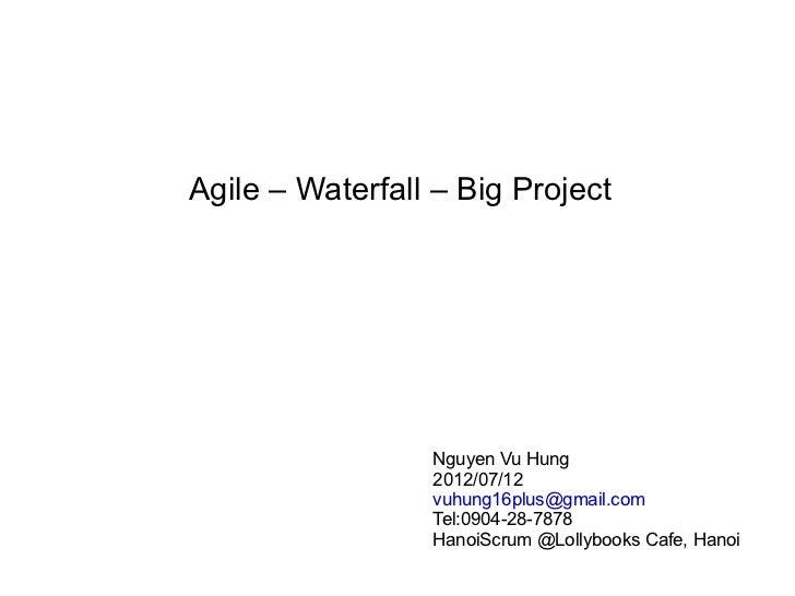 Agile – Waterfall – Big Project                 Nguyen Vu Hung                 2012/07/12                 vuhung16plus@gma...