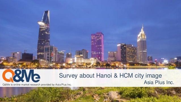 Q&Me is online market research provided by Asia Plus Inc. Survey about Hanoi & HCM city image Asia Plus Inc.