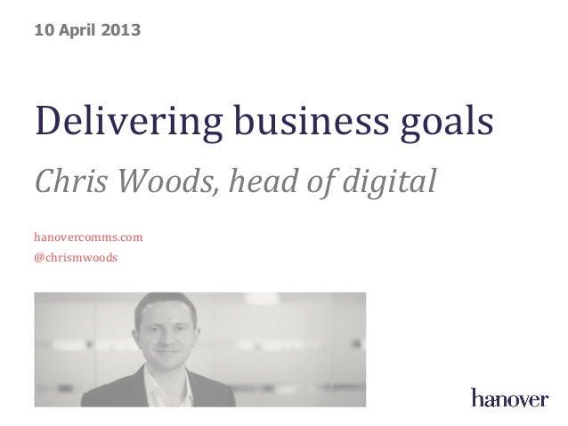Delivering business goals Chris Woods, head of digital  hanovercomms.com @chrismwoods 10 April 2013