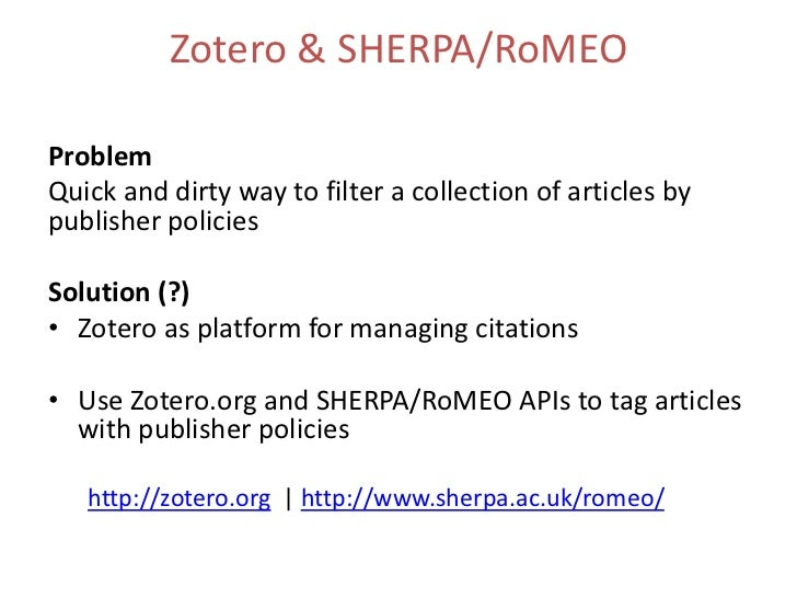 Zotero & SHERPA/RoMEOProblemQuick and dirty way to filter a collection of articles bypublisher policiesSolution (?)• Zoter...