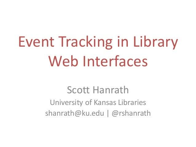 Event Tracking in Library Web Interfaces Scott Hanrath University of Kansas Libraries shanrath@ku.edu | @rshanrath