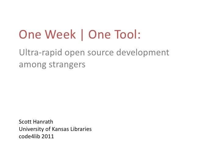One Week | One Tool:<br />Ultra-rapid open source development among strangers<br />Scott Hanrath<br />University of Kansas...
