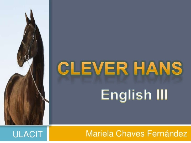 Mariela Chaves Fernández<br />Clever Hans<br />English III<br />ULACIT<br />