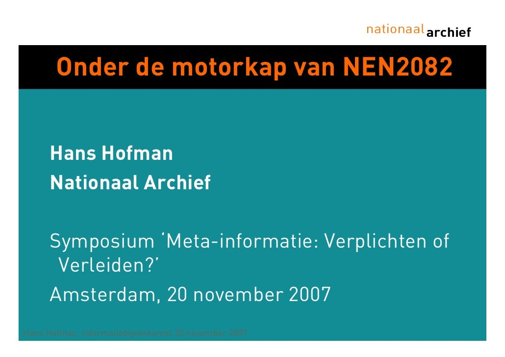 Onder de motorkap van NEN2082         Hans Hofman       Nationaal Archief        Symposium 'Meta-informatie: Verplichten o...