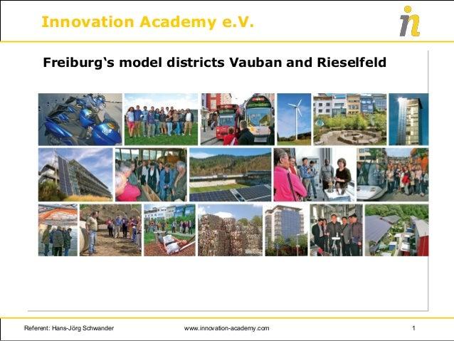Innovation Academy e.V. Freiburg's model districts Vauban and Rieselfeld Referent: Hans-Jörg Schwander 1www.innovation-aca...