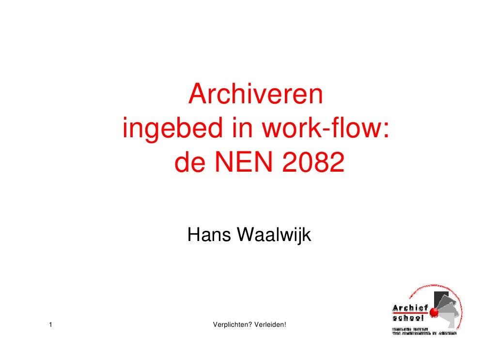 Archiveren     ingebed in work-flow:         de NEN 2082           Hans Waalwijk    1          Verplichten? Verleiden!