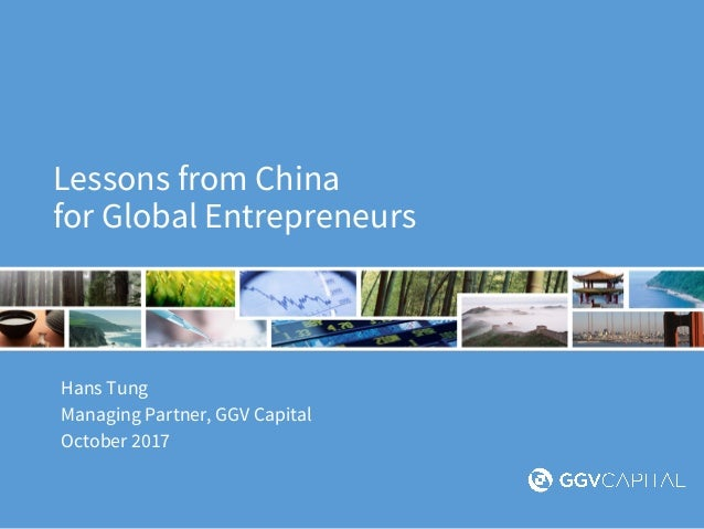 Lessons from China for Global Entrepreneurs Hans Tung Managing Partner, GGV Capital October 2017