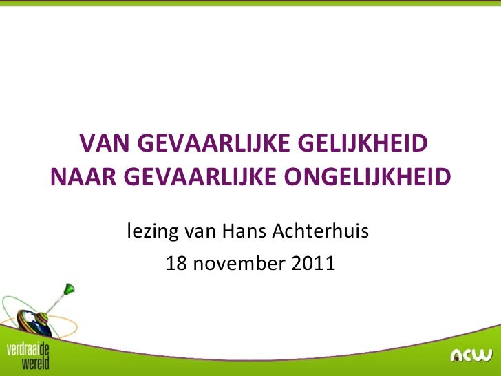 VAN GEVAARLIJKE GELIJKHEID NAAR GEVAARLIJKE ONGELIJKHEID lezing van Hans Achterhuis  18 november 2011