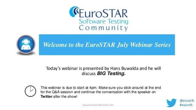 Today's webinar is presented by Hans Buwalda and he will discuss BIG Testing. Welcome to the EuroSTAR July Webinar Series ...