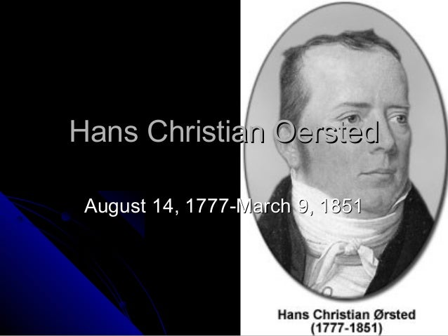 Hans Christian OerstedHans Christian Oersted August 14, 1777-March 9, 1851August 14, 1777-March 9, 1851