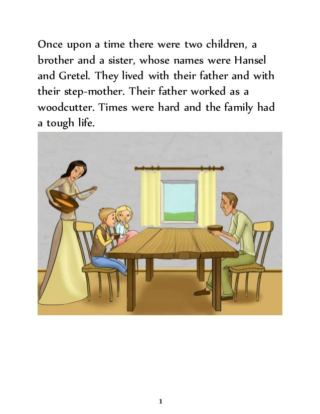 Once upon a time there were two children, a brother and a sister, whose names were Hansel and Gretel. They lived with thei...