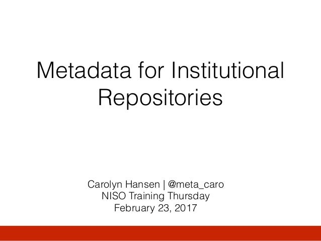 Metadata for Institutional Repositories Carolyn Hansen   @meta_caro NISO Training Thursday February 23, 2017