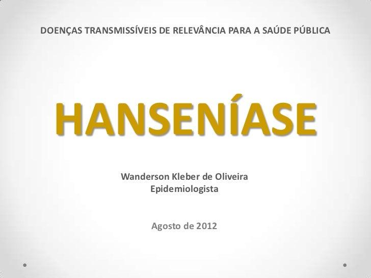 DOENÇAS TRANSMISSÍVEIS DE RELEVÂNCIA PARA A SAÚDE PÚBLICA  HANSENÍASE               Wanderson Kleber de Oliveira          ...