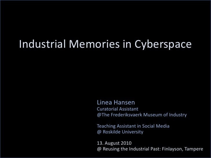 Industrial Memories in Cyberspace<br />Linea Hansen<br />Curatorial Assistant<br />@The Frederiksvaerk Museum of Industry<...