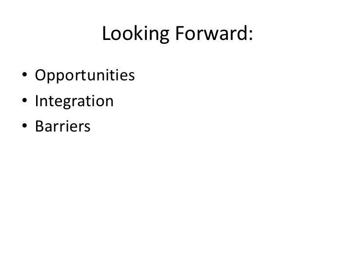 Looking Forward:• Opportunities• Integration• Barriers