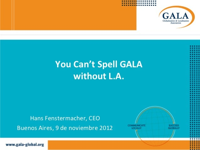 You Can't Spell GALA                 without L.A.    Hans Fenstermacher, CEOBuenos Aires, 9 de noviembre 2012
