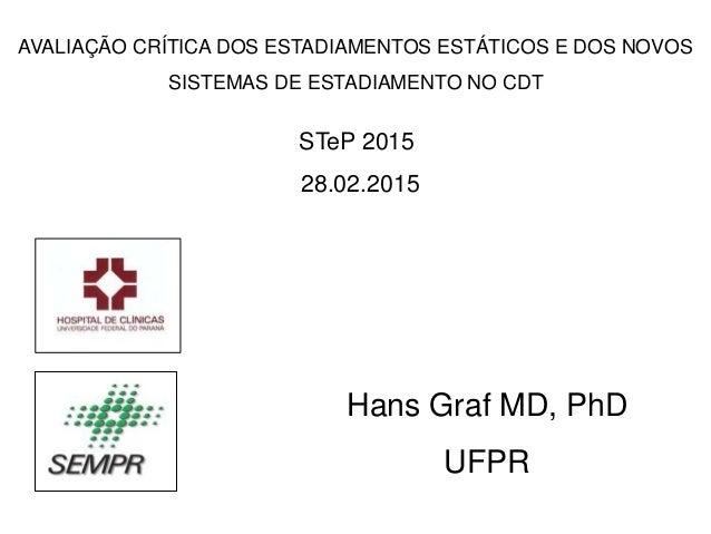 STeP 2015 28.02.2015 Hans Graf MD, PhD UFPR AVALIAÇÃO CRÍTICA DOS ESTADIAMENTOS ESTÁTICOS E DOS NOVOS SISTEMAS DE ESTADIAM...