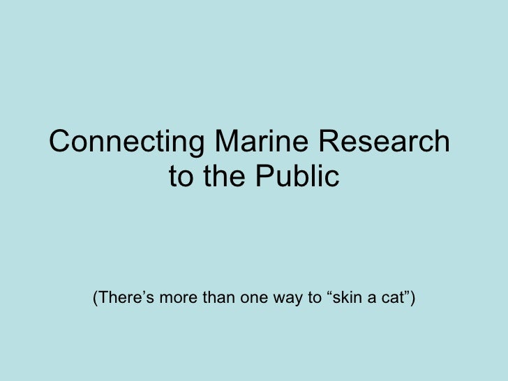 "Connecting Marine Research  to the Public (There's more than one way to ""skin a cat"")"