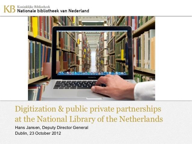 Digitization & public private partnershipsat the National Library of the NetherlandsHans Jansen, Deputy Director GeneralDu...