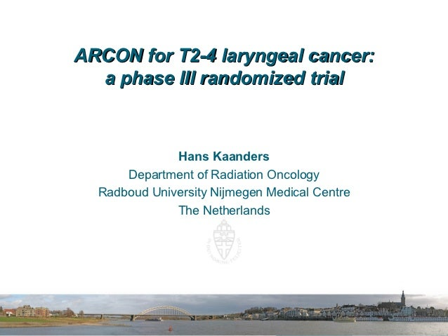 ARCON for T2-4 laryngeal cancer:  a phase III randomized trial              Hans Kaanders      Department of Radiation Onc...