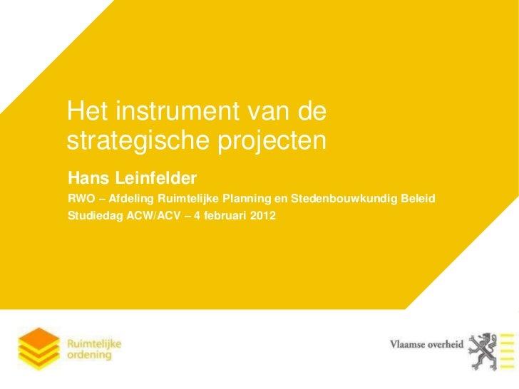 Het instrument van destrategische projectenHans LeinfelderRWO – Afdeling Ruimtelijke Planning en Stedenbouwkundig BeleidSt...