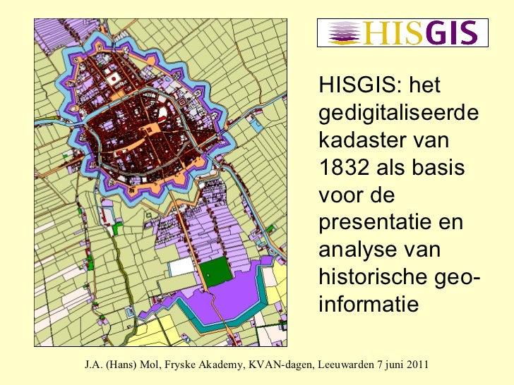 J.A. (Hans) Mol, Fryske Akademy, KVAN-dagen, Leeuwarden 7 juni 2011 HISGIS: het gedigitaliseerde kadaster van 1832 als bas...