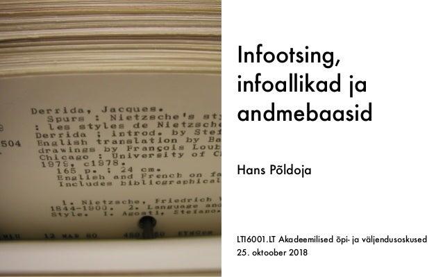 Infootsing, infoallikad ja andmebaasid LTI6001.LT Akadeemilised õpi- ja väljendusoskused 25. oktoober 2018 Hans Põldoja