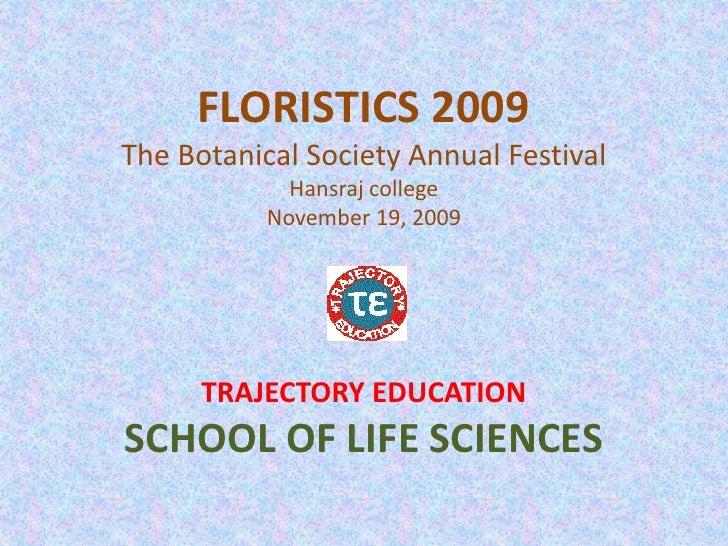 FLORISTICS 2009The Botanical Society Annual FestivalHansraj collegeNovember 19, 2009<br />TRAJECTORY EDUCATION<br />SCHOOL...