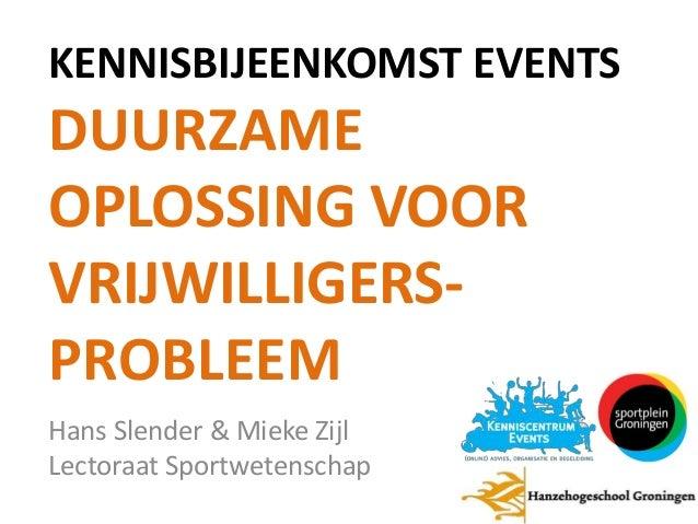 KENNISBIJEENKOMST EVENTS  DUURZAME OPLOSSING VOOR VRIJWILLIGERSPROBLEEM Hans Slender & Mieke Zijl Lectoraat Sportwetenscha...