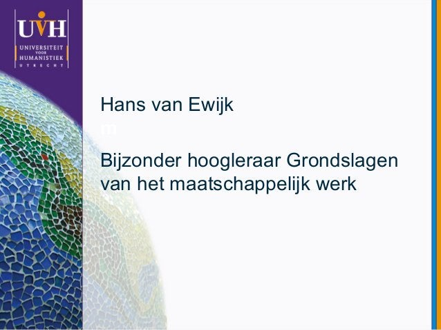 m Hans van Ewijk Bijzonder hoogleraar Grondslagen van het maatschappelijk werk