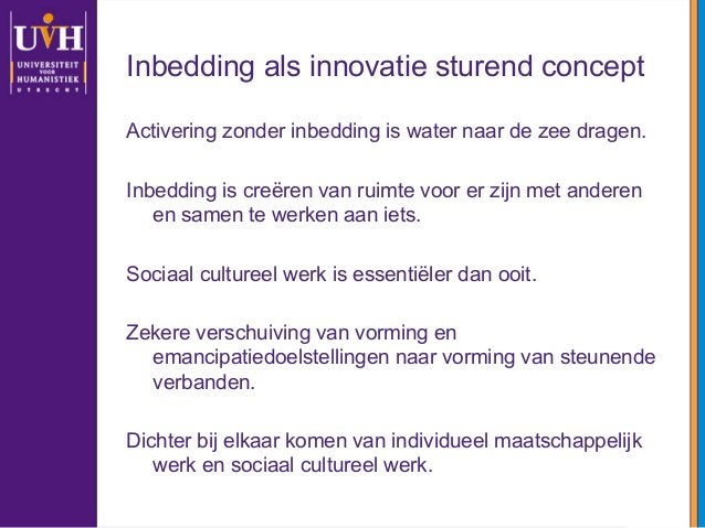 Inbedding als innovatie sturend concept Activering zonder inbedding is water naar de zee dragen. Inbedding is creëren van ...
