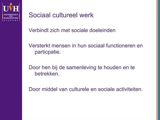 Sociaal cultureel werk Verbindt zich met sociale doeleinden Versterkt mensen in hun sociaal functioneren en particpatie. D...