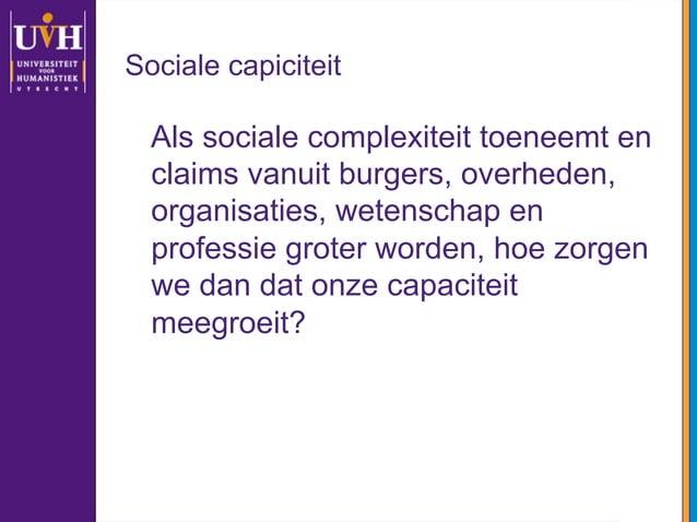 Sociale capiciteit Als sociale complexiteit toeneemt en claims vanuit burgers, overheden, organisaties, wetenschap en prof...