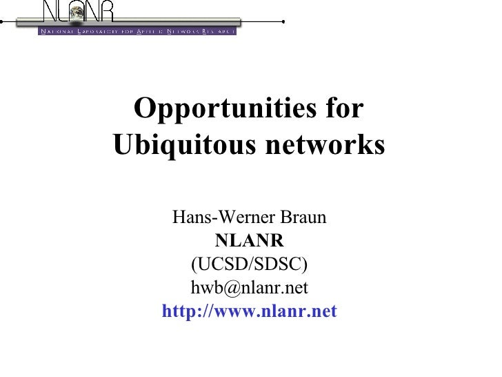 Opportunities for Ubiquitous networks Hans-Werner Braun NLANR (UCSD/SDSC) [email_address] http://www.nlanr.net