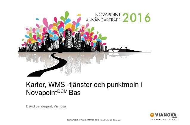 NOVAPOINT ANVÄNDARTRÄFF 2016 │Stockholm 28-29 januari Kartor, WMS -tjänster och punktmoln i NovapointDCM Bas David Sandegå...