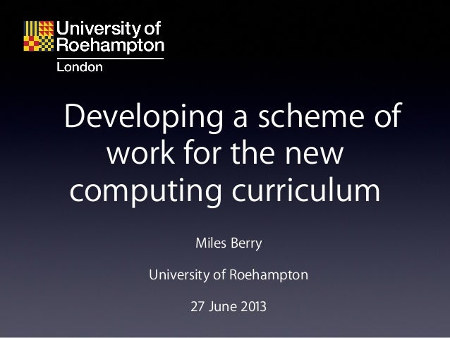 Miles Berry University of Roehampton 27 June 2013 Developing a scheme of work for the new computing curriculum