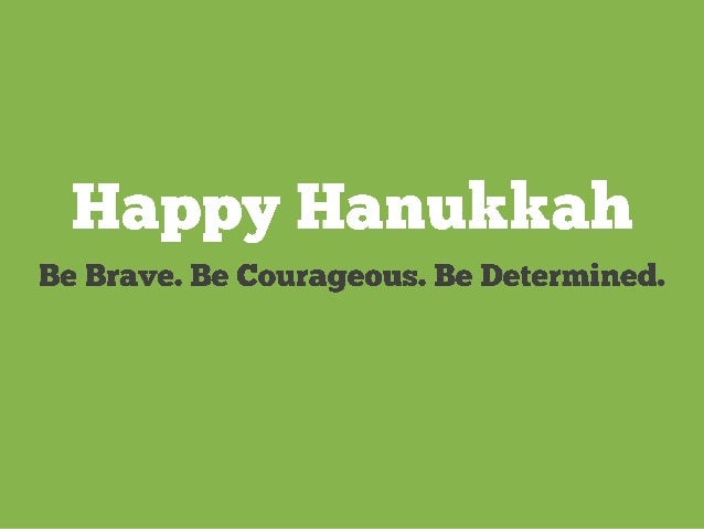 Happy Hanukkah  Be Brave.  Be Courageous.  Be Determined.