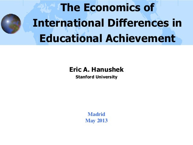MadridMay 2013The Economics ofInternational Differences inEducational AchievementEric A. HanushekStanford University