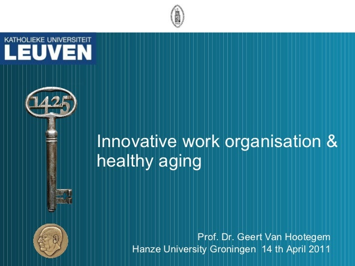Innovative work organisation & healthy aging Prof. Dr. Geert Van Hootegem Hanze University Groningen  14 th April 2011