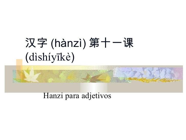 汉字 (hànzì) 第十一课(dìshíyīkè)  Hanzi para adjetivos