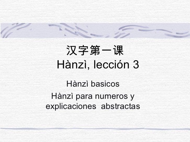 汉字第一课  Hànzì, lección 3      Hànzì basicos Hànzì para numeros yexplicaciones abstractas