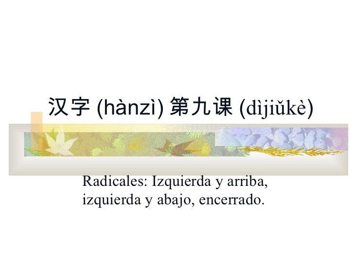 汉字 (hànzì) 第九课 (dìjiǔkè)   Radicales: Izquierda y arriba,   izquierda y abajo, encerrado.