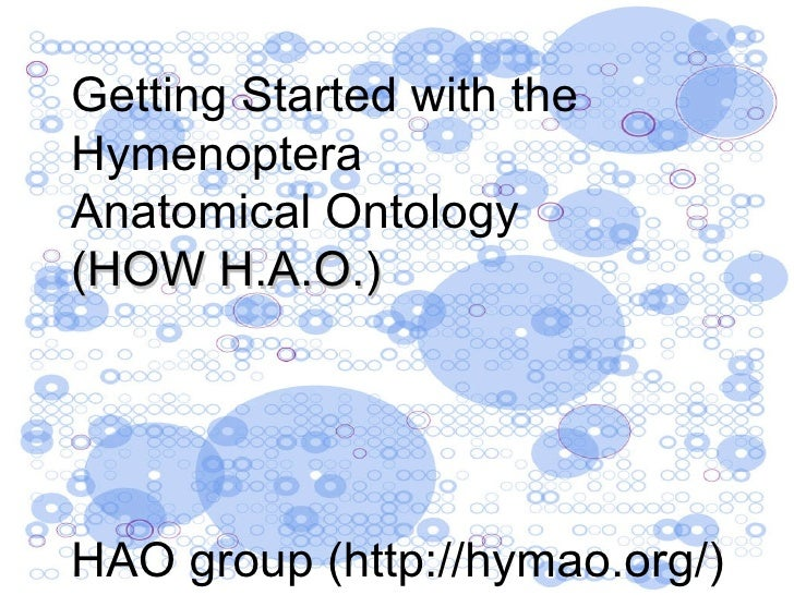 Getting Started with the  Hymenoptera Anatomical Ontology (HOW H.A.O.) HAO group (http://hymao.org/)