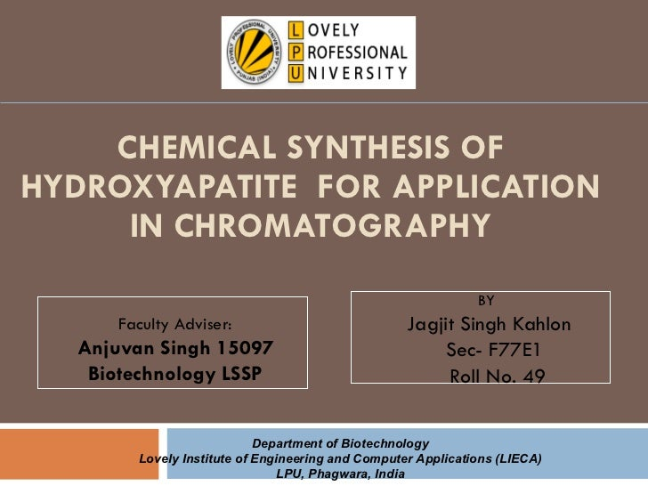 CHEMICAL SYNTHESIS OF HYDROXYAPATITE  FOR APPLICATION IN CHROMATOGRAPHY BY  Jagjit Singh Kahlon Sec- F77E1 Roll No. 49 Fac...