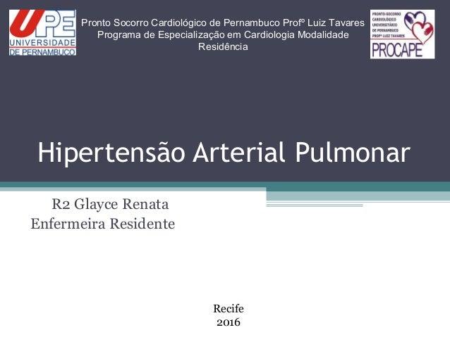 Hipertensão Arterial Pulmonar R2 Glayce Renata Enfermeira Residente Pronto Socorro Cardiológico de Pernambuco Profº Luiz T...