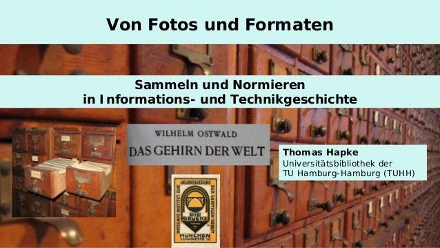 Sammeln und Normieren  in Informations- und Technikgeschichte  Von Fotos und Formaten  Thomas Hapke Universitätsbibliothek...